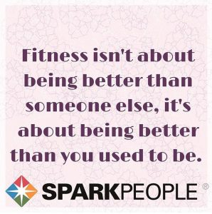 Favorite fitness and fertility quotes; Fitness isn't about being better than someone else, it's about being better than you used to be