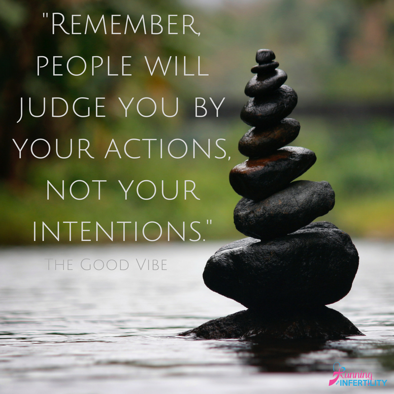 Remember people will judge you by your actions not your intentions.
