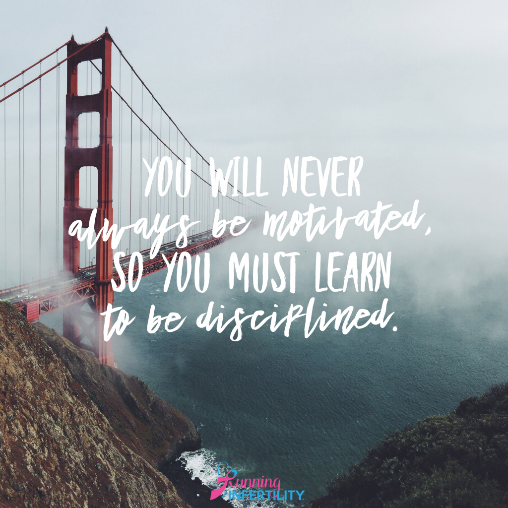 you will never always be motivated, so you must learn to be disciplined